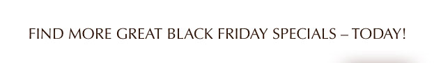 Find More Great Black Friday Specials - Today!